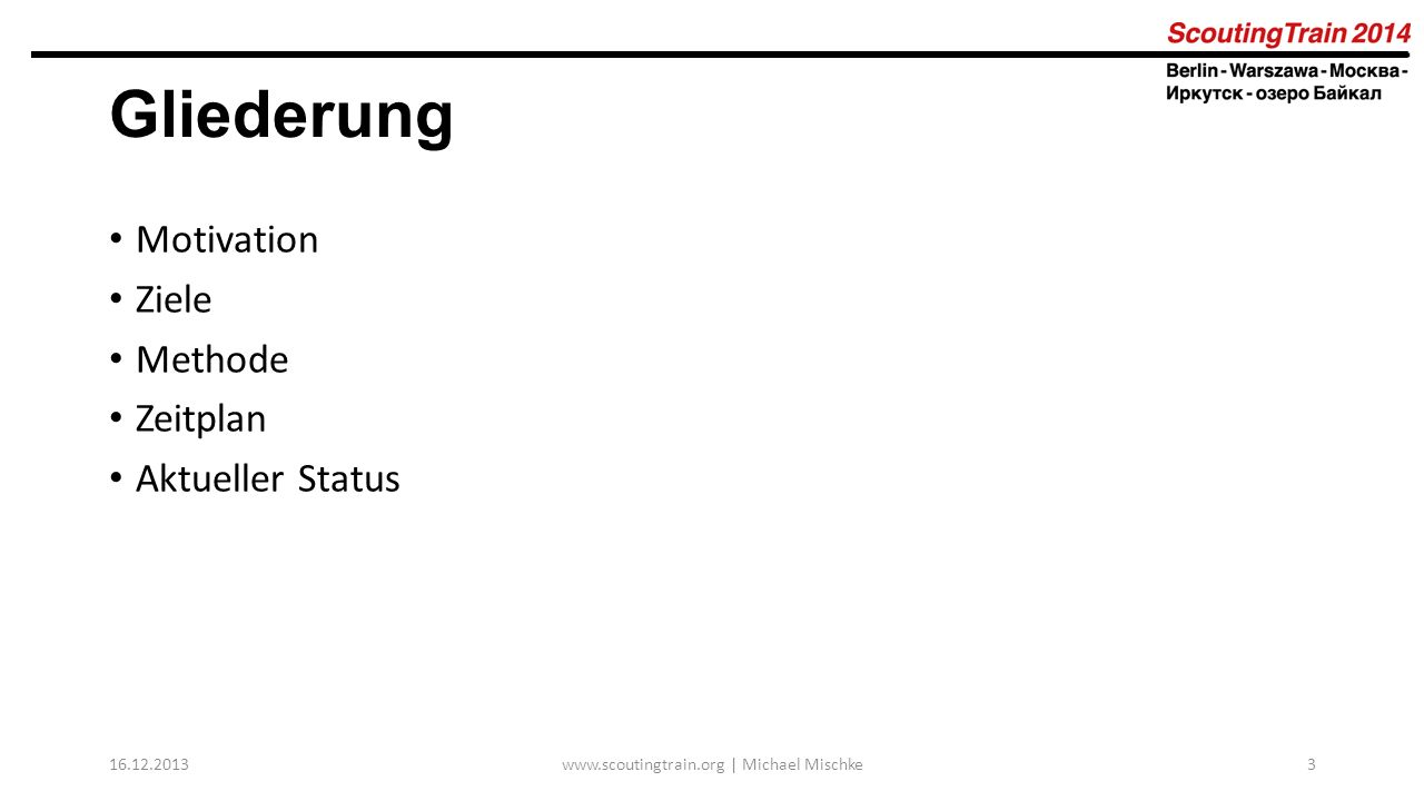 Gliederung Motivation Ziele Methode Zeitplan Aktueller Status 16.12.2013www.scoutingtrain.org | Michael Mischke3
