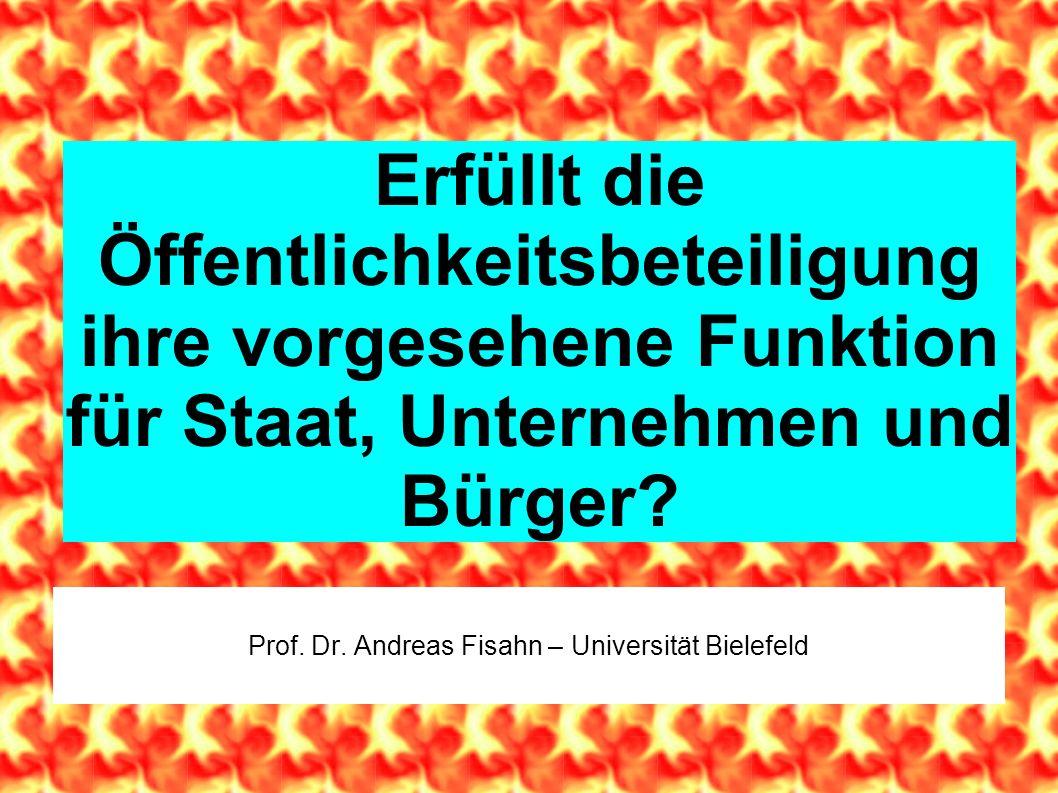 Erfüllt die Öffentlichkeitsbeteiligung ihre vorgesehene Funktion für Staat, Unternehmen und Bürger? Prof. Dr. Andreas Fisahn – Universität Bielefeld