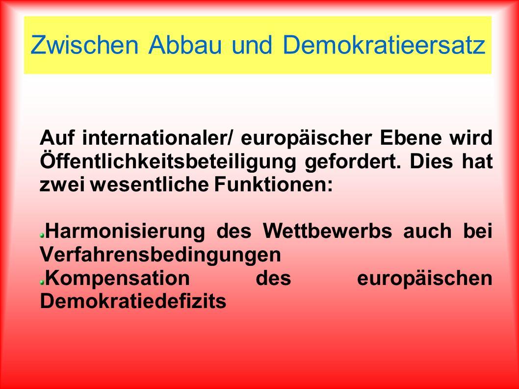Zwischen Abbau und Demokratieersatz Auf internationaler/ europäischer Ebene wird Öffentlichkeitsbeteiligung gefordert. Dies hat zwei wesentliche Funkt