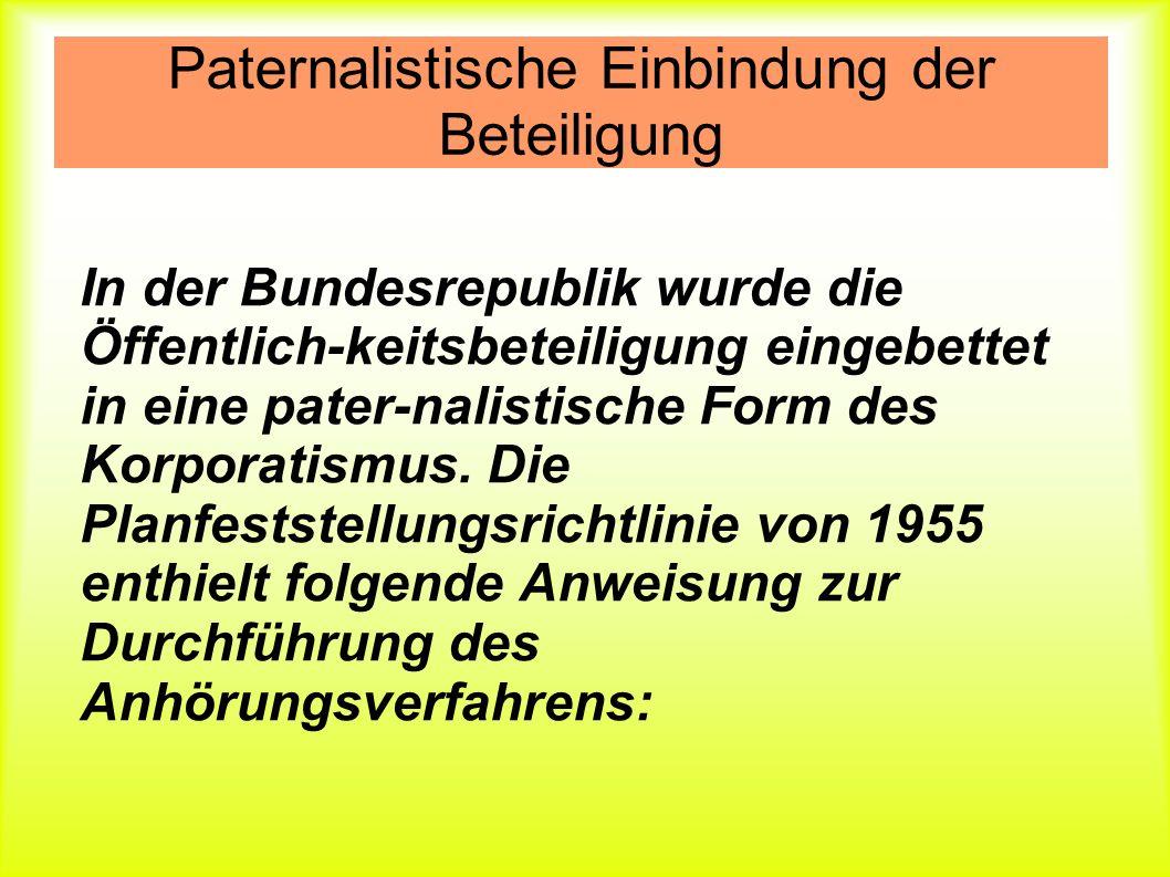 Paternalistische Einbindung der Beteiligung In der Bundesrepublik wurde die Öffentlich-keitsbeteiligung eingebettet in eine pater-nalistische Form des