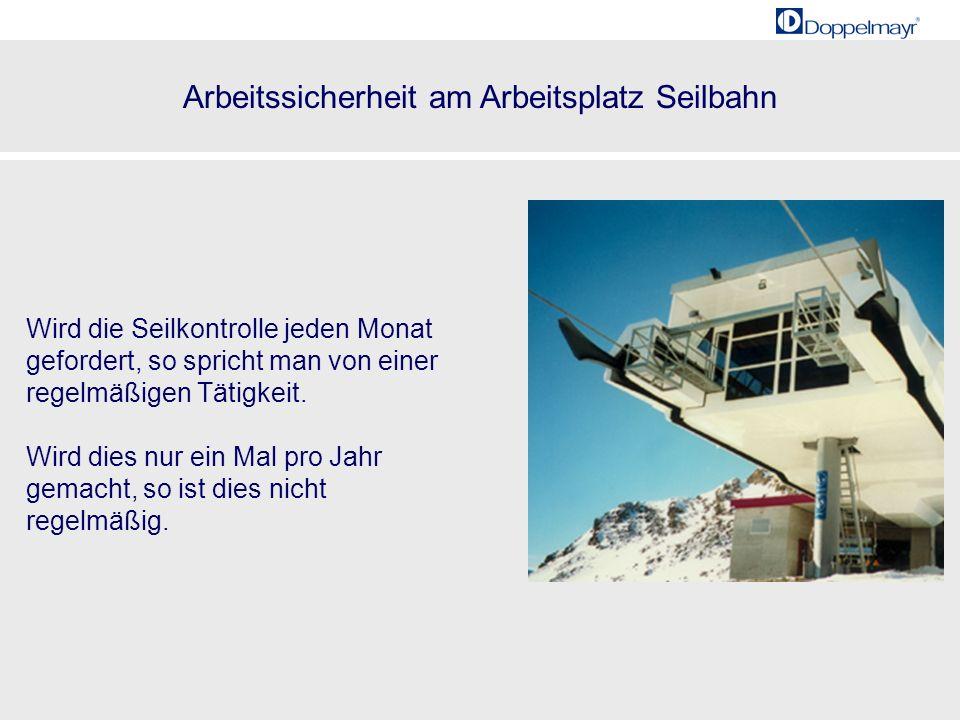 Arbeitssicherheit am Arbeitsplatz Seilbahn 20001985 24 Wird die Seilkontrolle jeden Monat gefordert, so spricht man von einer regelmäßigen Tätigkeit.