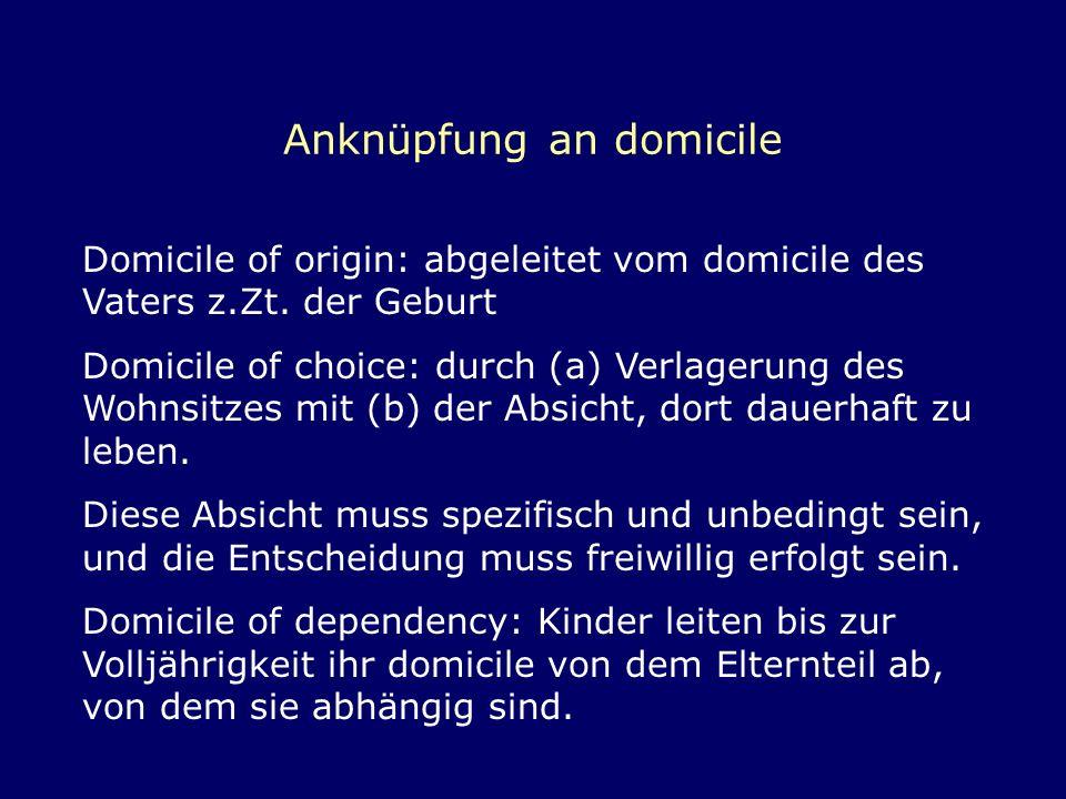 Anknüpfung an domicile Domicile of origin: abgeleitet vom domicile des Vaters z.Zt. der Geburt Domicile of choice: durch (a) Verlagerung des Wohnsitze