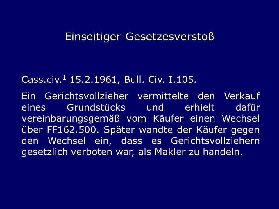 Einseitiger Gesetzesverstoß Cass.civ. 1 15.2.1961, Bull. Civ. I.105. Ein Gerichtsvollzieher vermittelte den Verkauf eines Grundstücks und erhielt dafü