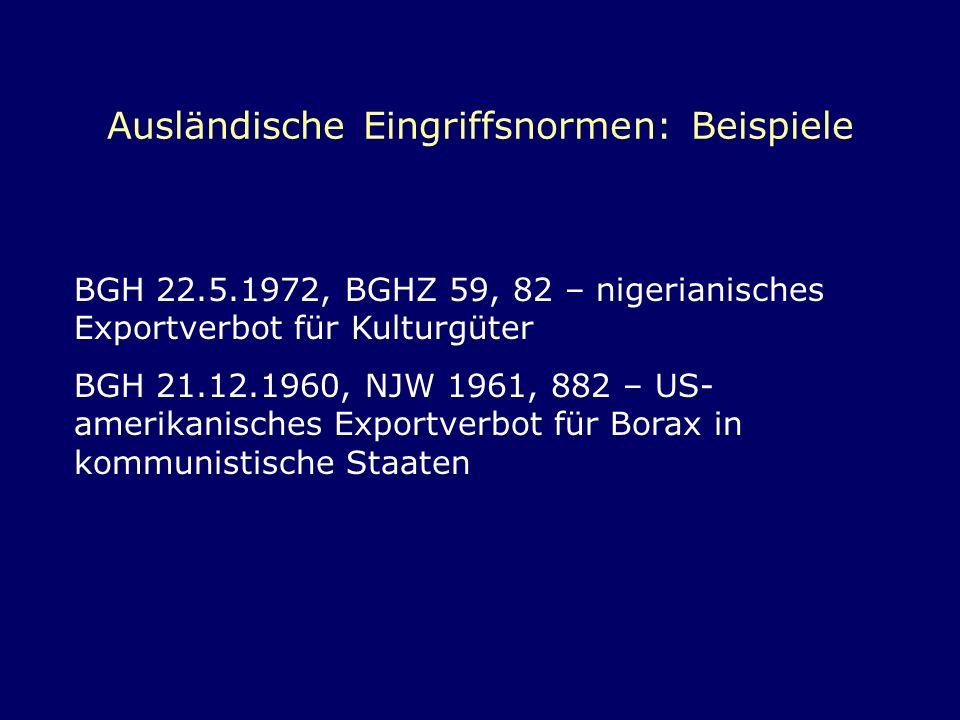 Ausländische Eingriffsnormen: Beispiele BGH 22.5.1972, BGHZ 59, 82 – nigerianisches Exportverbot für Kulturgüter BGH 21.12.1960, NJW 1961, 882 – US- a