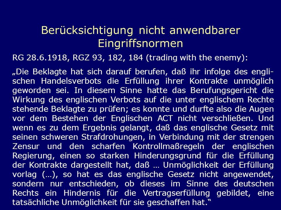 Berücksichtigung nicht anwendbarer Eingriffsnormen RG 28.6.1918, RGZ 93, 182, 184 (trading with the enemy): Die Beklagte hat sich darauf berufen, daß