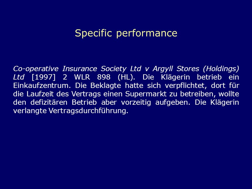 Specific performance Co-operative Insurance Society Ltd v Argyll Stores (Holdings) Ltd [1997] 2 WLR 898 (HL). Die Klägerin betrieb ein Einkaufzentrum.