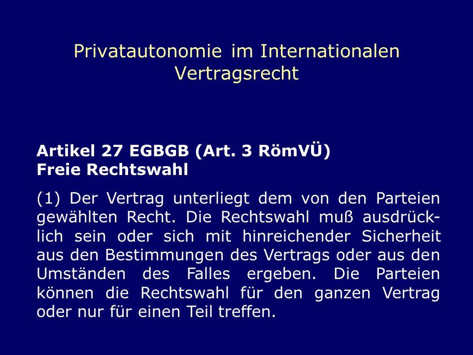 Privatautonomie im Internationalen Vertragsrecht Artikel 27 EGBGB (Art. 3 RömVÜ) Freie Rechtswahl (1) Der Vertrag unterliegt dem von den Parteien gewä