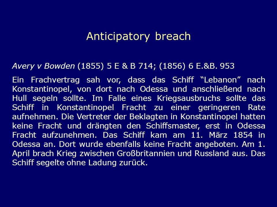Anticipatory breach Avery v Bowden (1855) 5 E & B 714; (1856) 6 E.&B. 953 Ein Frachvertrag sah vor, dass das Schiff Lebanon nach Konstantinopel, von d