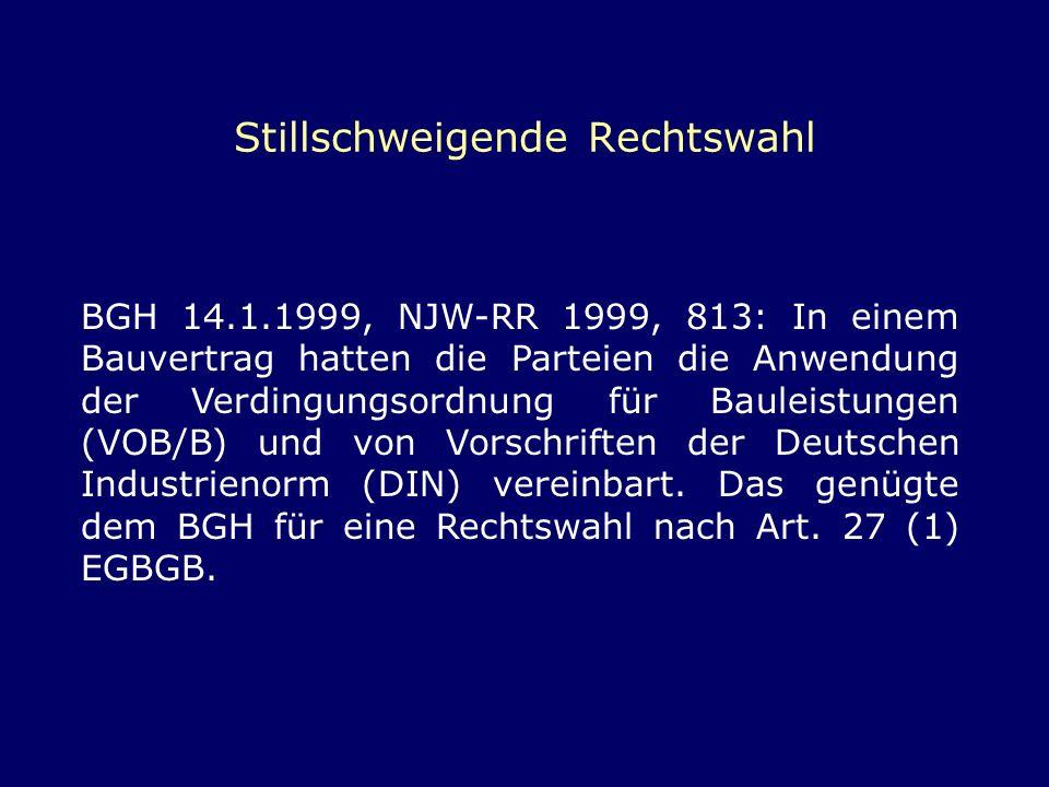 Stillschweigende Rechtswahl BGH 14.1.1999, NJW-RR 1999, 813: In einem Bauvertrag hatten die Parteien die Anwendung der Verdingungsordnung für Bauleist
