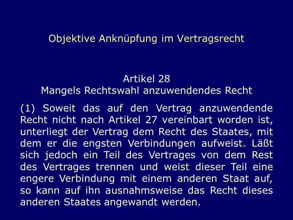 Objektive Anknüpfung im Vertragsrecht Artikel 28 Mangels Rechtswahl anzuwendendes Recht (1) Soweit das auf den Vertrag anzuwendende Recht nicht nach A
