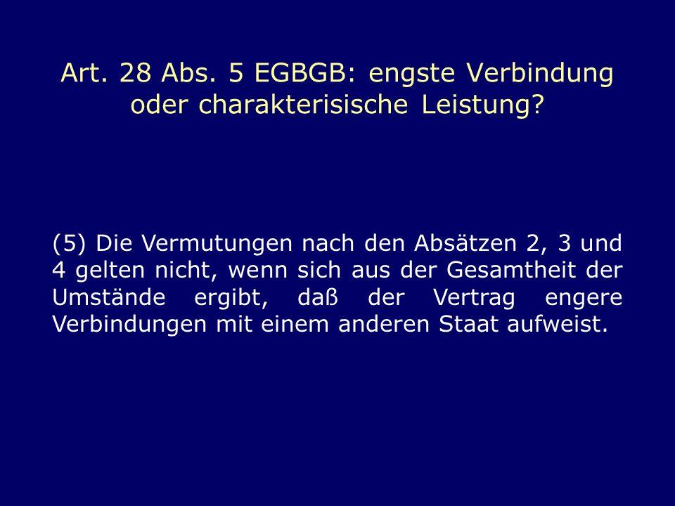 Art. 28 Abs. 5 EGBGB: engste Verbindung oder charakterisische Leistung? (5) Die Vermutungen nach den Absätzen 2, 3 und 4 gelten nicht, wenn sich aus d
