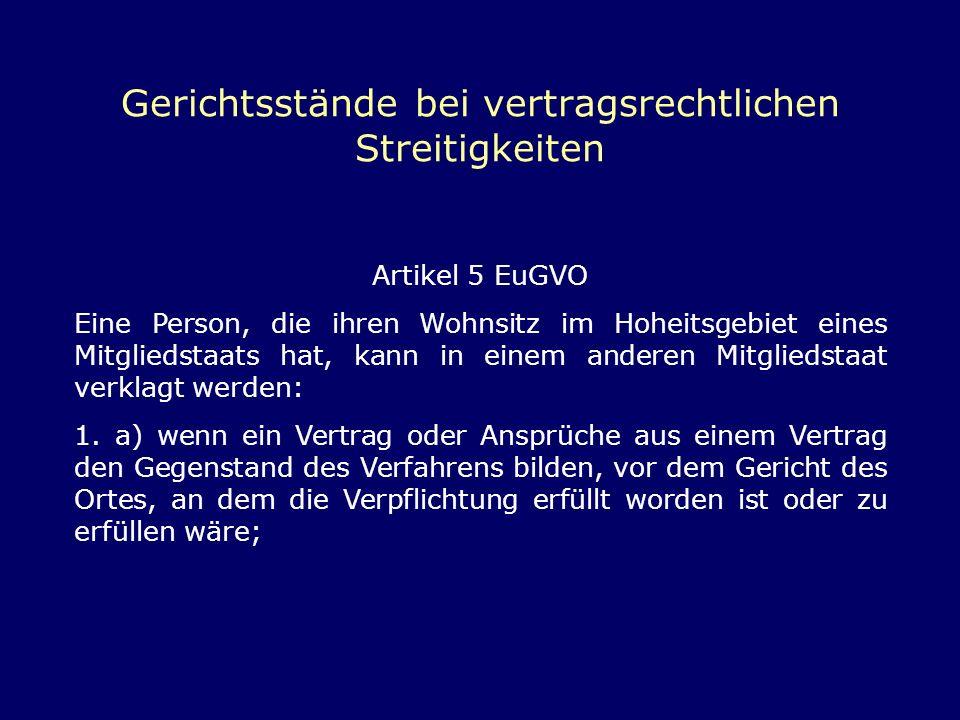 Gerichtsstände bei vertragsrechtlichen Streitigkeiten Artikel 5 EuGVO Eine Person, die ihren Wohnsitz im Hoheitsgebiet eines Mitgliedstaats hat, kann