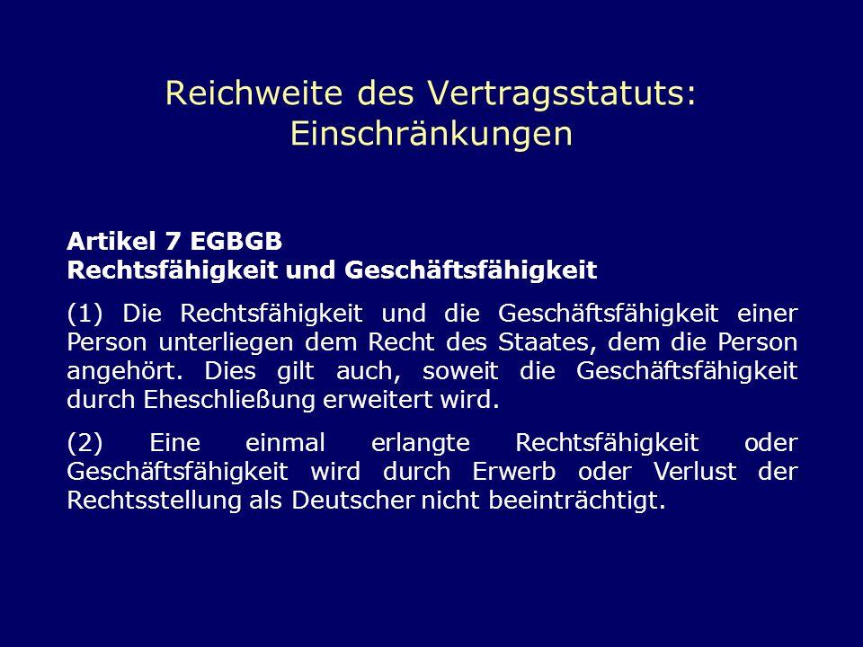 Reichweite des Vertragsstatuts: Einschränkungen Artikel 7 EGBGB Rechtsfähigkeit und Geschäftsfähigkeit (1) Die Rechtsfähigkeit und die Geschäftsfähigk