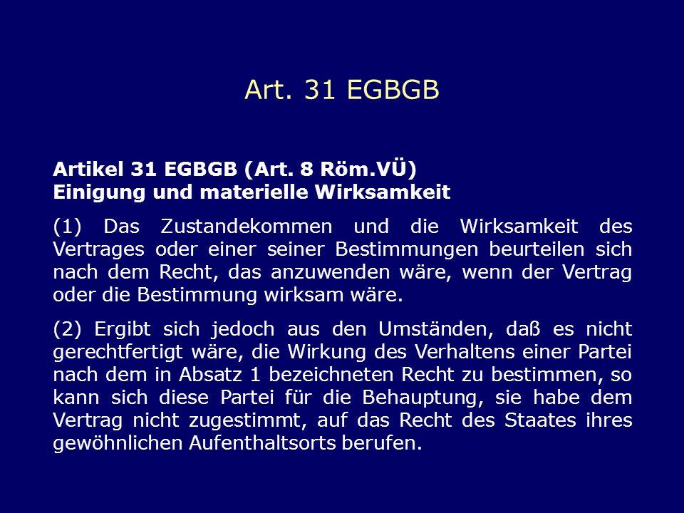 Art. 31 EGBGB Artikel 31 EGBGB (Art. 8 Röm.VÜ) Einigung und materielle Wirksamkeit (1) Das Zustandekommen und die Wirksamkeit des Vertrages oder einer