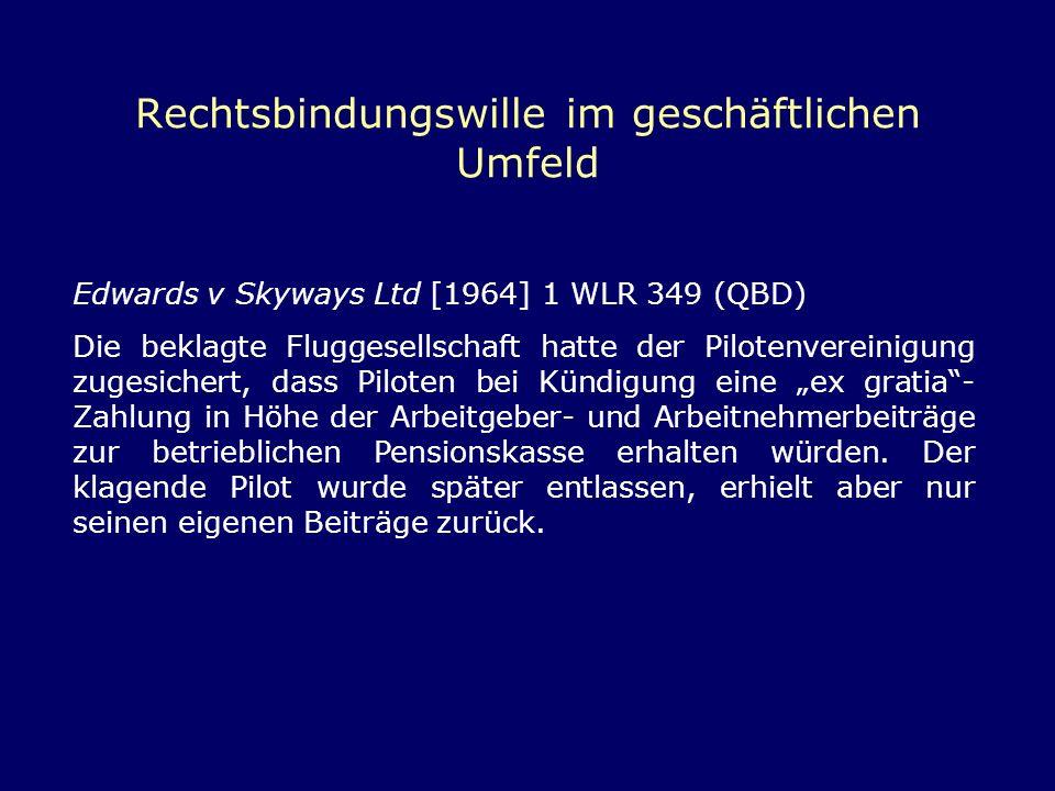 Rechtsbindungswille im geschäftlichen Umfeld Edwards v Skyways Ltd [1964] 1 WLR 349 (QBD) Die beklagte Fluggesellschaft hatte der Pilotenvereinigung z