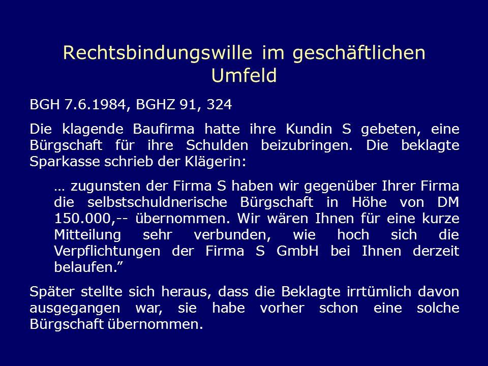 Rechtsbindungswille im geschäftlichen Umfeld BGH 7.6.1984, BGHZ 91, 324 Die klagende Baufirma hatte ihre Kundin S gebeten, eine Bürgschaft für ihre Sc
