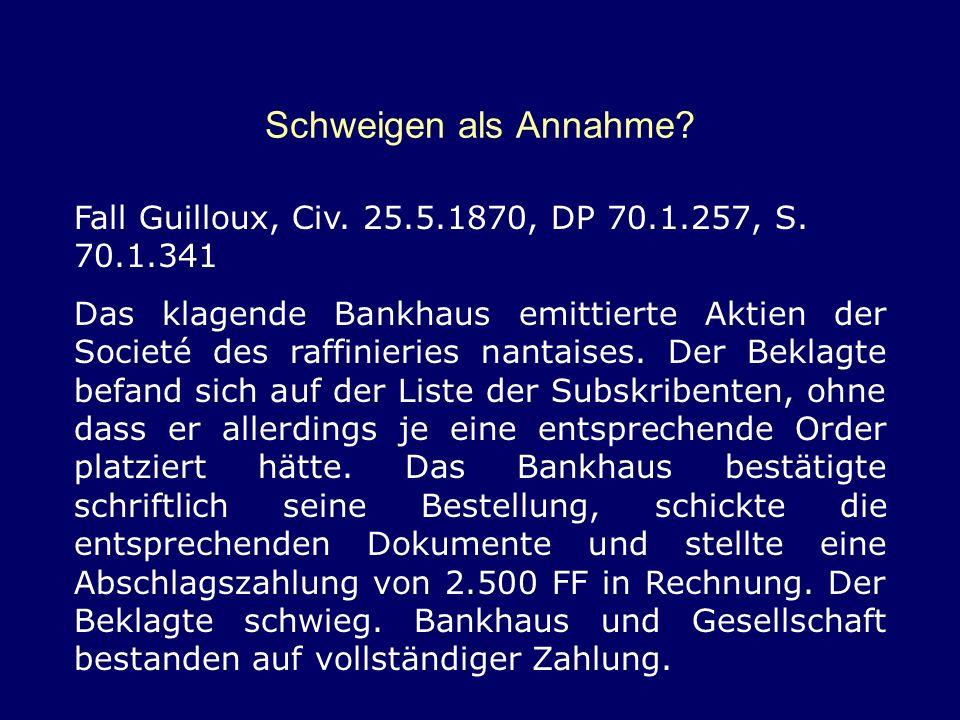 Schweigen als Annahme? Fall Guilloux, Civ. 25.5.1870, DP 70.1.257, S. 70.1.341 Das klagende Bankhaus emittierte Aktien der Societé des raffinieries na