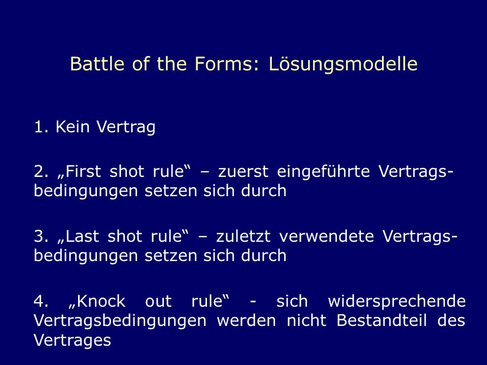 Battle of the Forms: Lösungsmodelle 1. Kein Vertrag 2. First shot rule – zuerst eingeführte Vertrags- bedingungen setzen sich durch 3. Last shot rule