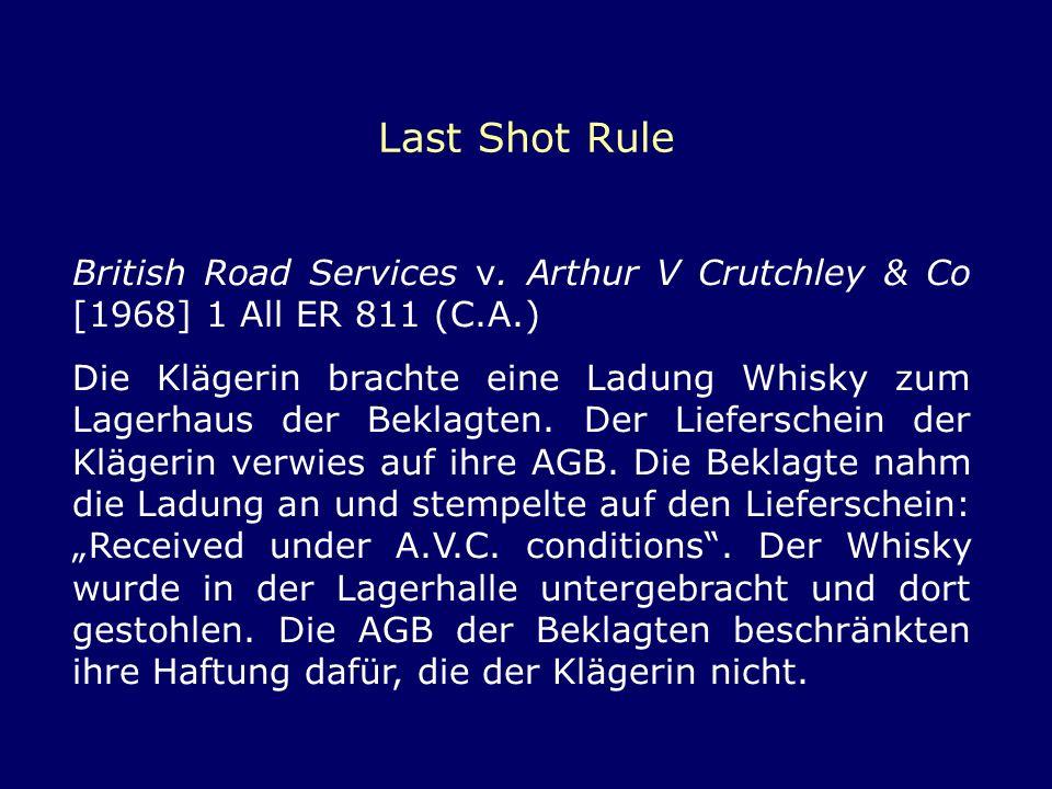 Last Shot Rule British Road Services v. Arthur V Crutchley & Co [1968] 1 All ER 811 (C.A.) Die Klägerin brachte eine Ladung Whisky zum Lagerhaus der B