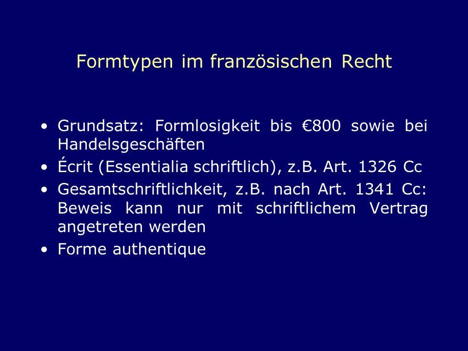 Formtypen im französischen Recht Grundsatz: Formlosigkeit bis 800 sowie bei Handelsgeschäften Écrit (Essentialia schriftlich), z.B. Art. 1326 Cc Gesam