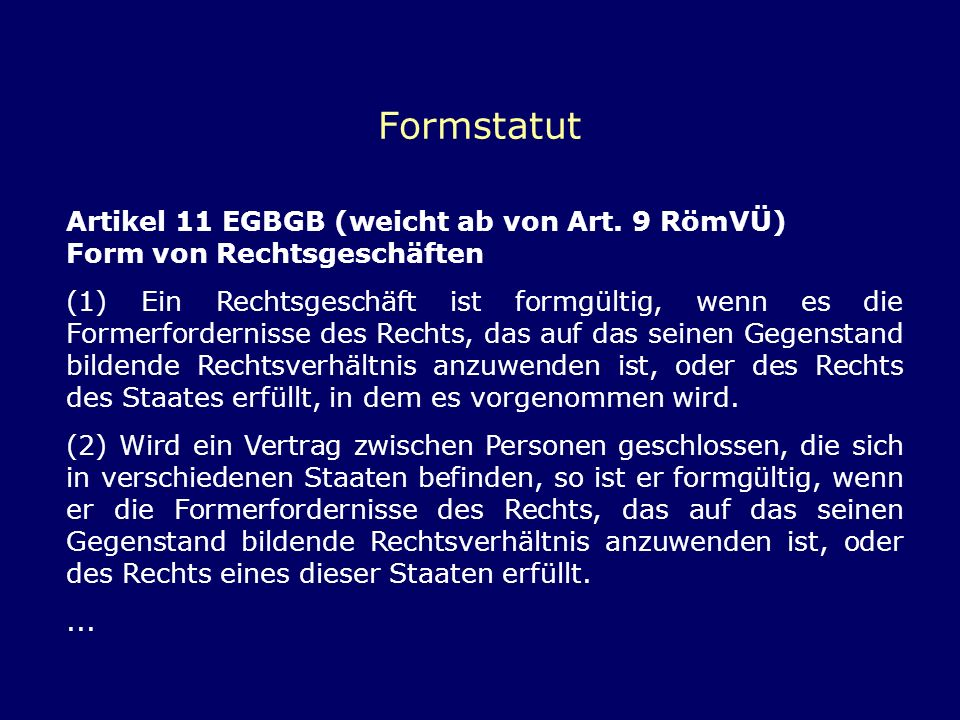 Formstatut Artikel 11 EGBGB (weicht ab von Art. 9 RömVÜ) Form von Rechtsgeschäften (1) Ein Rechtsgeschäft ist formgültig, wenn es die Formerforderniss