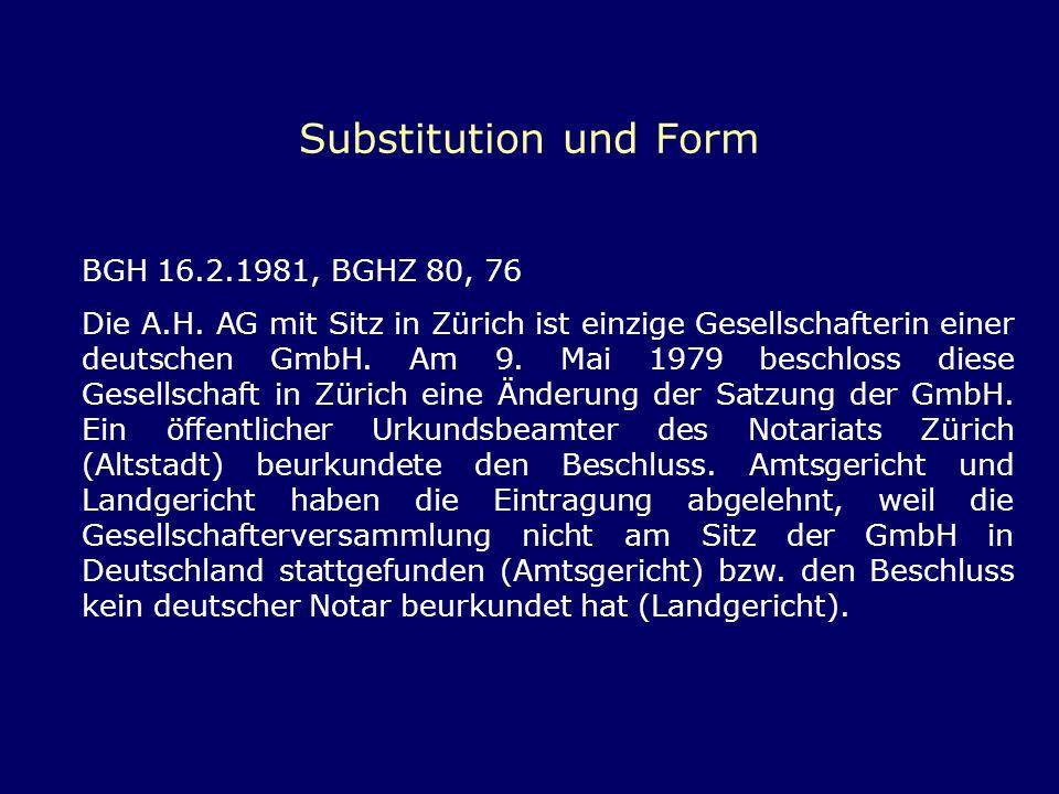 Substitution und Form BGH 16.2.1981, BGHZ 80, 76 Die A.H. AG mit Sitz in Zürich ist einzige Gesellschafterin einer deutschen GmbH. Am 9. Mai 1979 besc