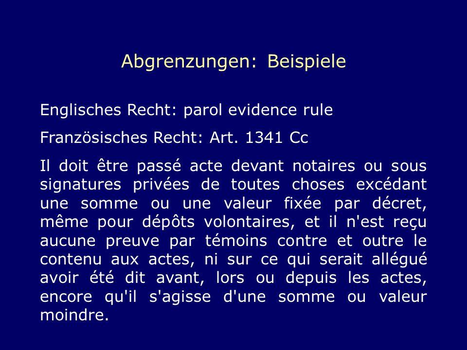 Abgrenzungen: Beispiele Englisches Recht: parol evidence rule Französisches Recht: Art. 1341 Cc Il doit être passé acte devant notaires ou sous signat