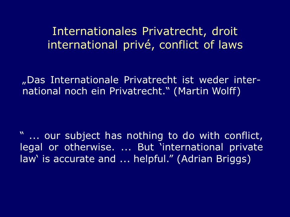 Internationales Privatrecht, droit international privé, conflict of laws Das Internationale Privatrecht ist weder inter- national noch ein Privatrecht