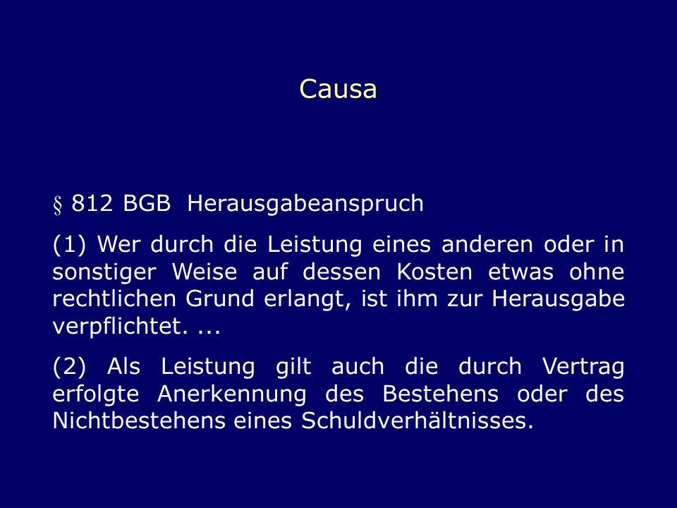 Causa § 812 BGB Herausgabeanspruch (1) Wer durch die Leistung eines anderen oder in sonstiger Weise auf dessen Kosten etwas ohne rechtlichen Grund erl