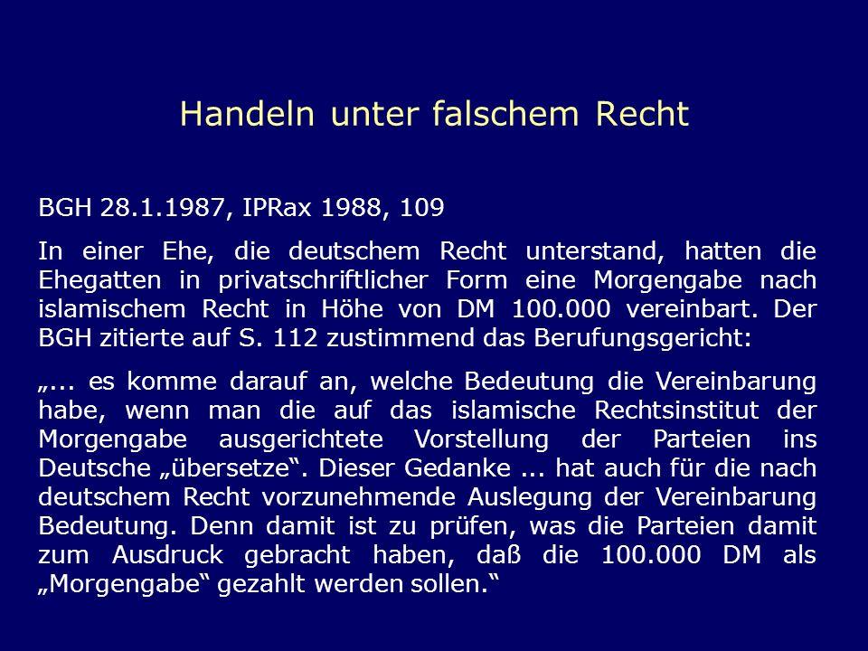 Handeln unter falschem Recht BGH 28.1.1987, IPRax 1988, 109 In einer Ehe, die deutschem Recht unterstand, hatten die Ehegatten in privatschriftlicher