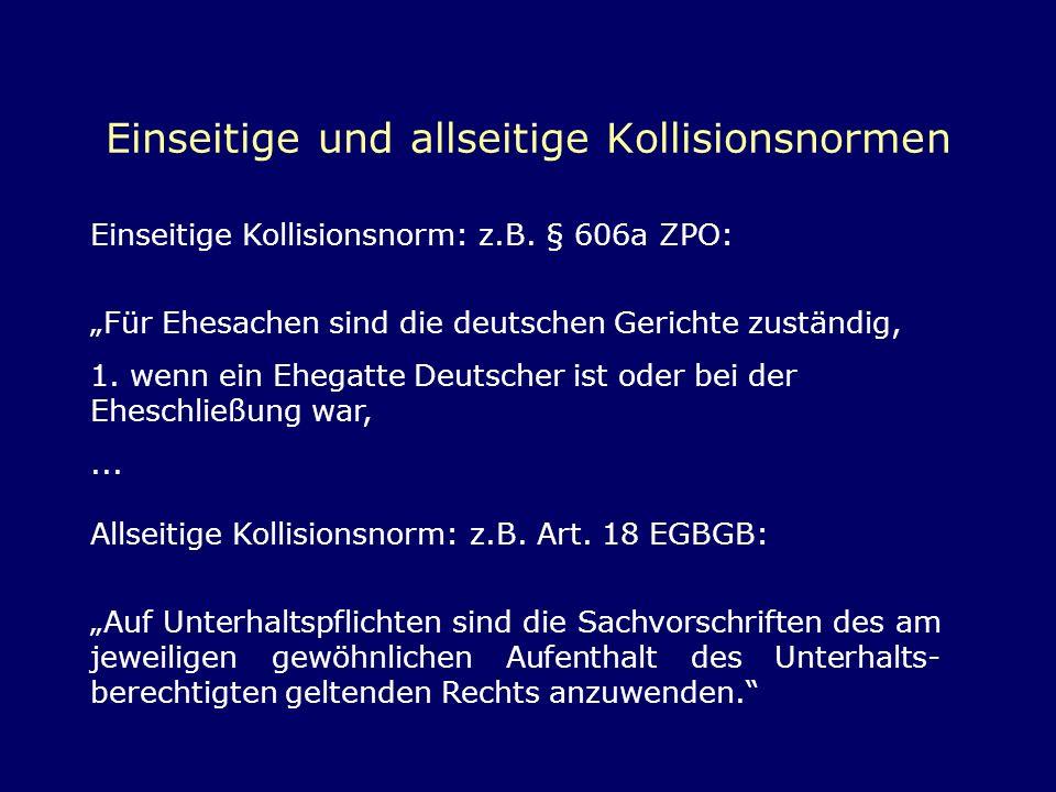 Einseitige und allseitige Kollisionsnormen Einseitige Kollisionsnorm: z.B. § 606a ZPO: Für Ehesachen sind die deutschen Gerichte zuständig, 1. wenn ei