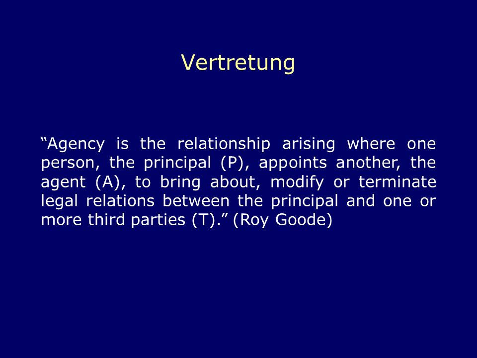 Vertretung Agency is the relationship arising where one person, the principal (P), appoints another, the agent (A), to bring about, modify or terminat