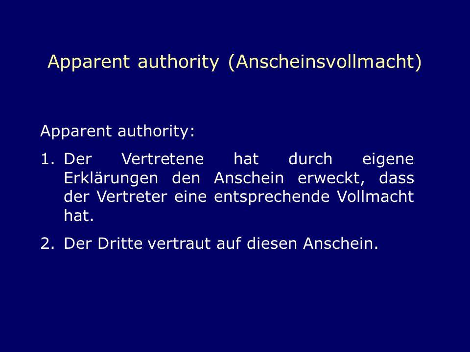 Apparent authority (Anscheinsvollmacht) Apparent authority: 1.Der Vertretene hat durch eigene Erklärungen den Anschein erweckt, dass der Vertreter ein