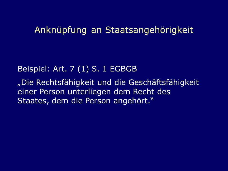 Anknüpfung an Staatsangehörigkeit Beispiel: Art. 7 (1) S. 1 EGBGB Die Rechtsfähigkeit und die Geschäftsfähigkeit einer Person unterliegen dem Recht de