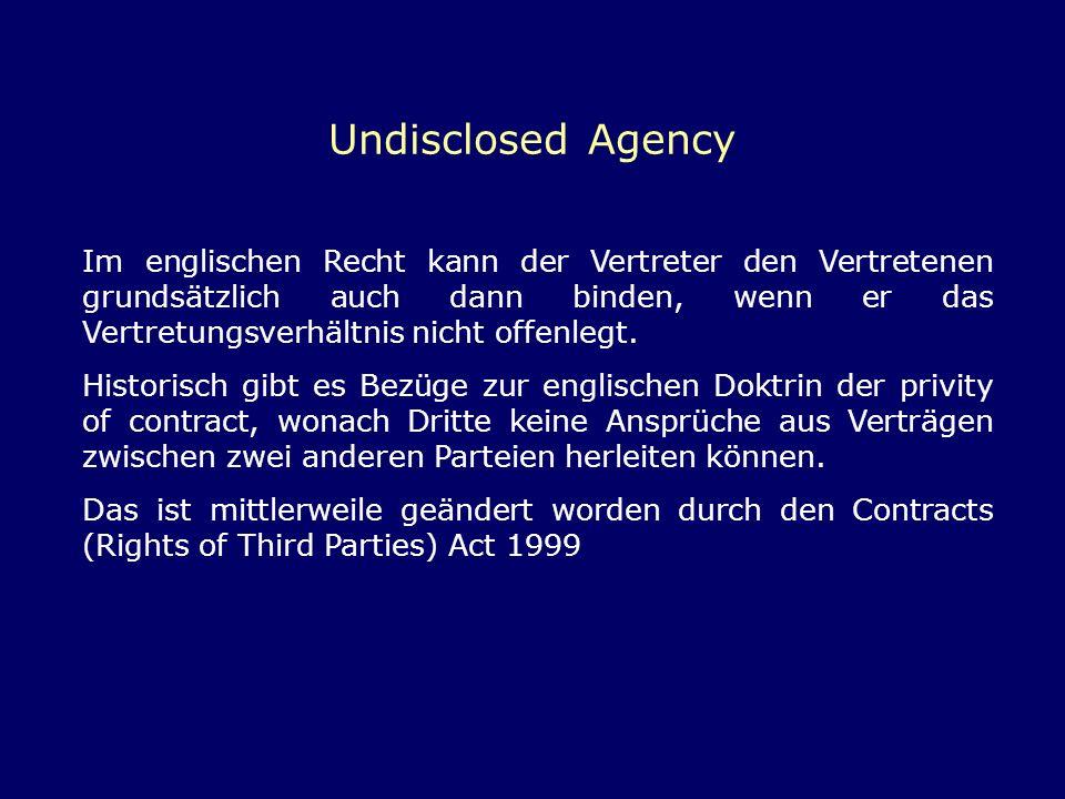 Undisclosed Agency Im englischen Recht kann der Vertreter den Vertretenen grundsätzlich auch dann binden, wenn er das Vertretungsverhältnis nicht offe