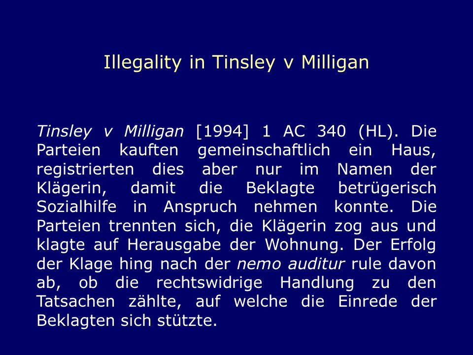 Illegality in Tinsley v Milligan Tinsley v Milligan [1994] 1 AC 340 (HL). Die Parteien kauften gemeinschaftlich ein Haus, registrierten dies aber nur