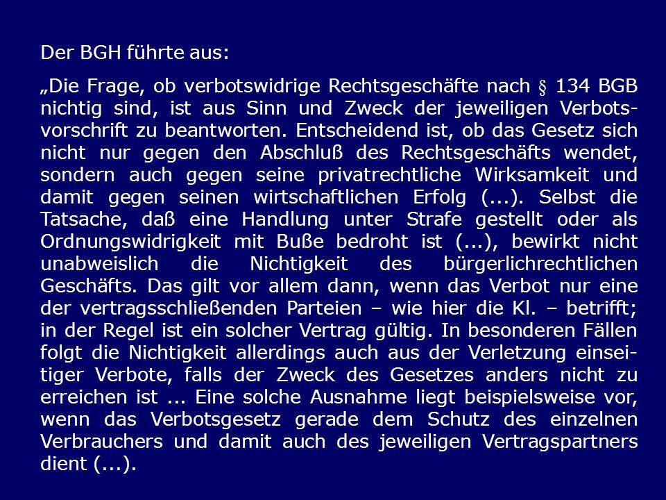 Der BGH führte aus: Die Frage, ob verbotswidrige Rechtsgeschäfte nach § 134 BGB nichtig sind, ist aus Sinn und Zweck der jeweiligen Verbots- vorschrif