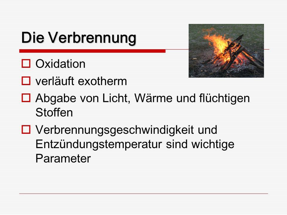Die Verbrennung Oxidation verläuft exotherm Abgabe von Licht, Wärme und flüchtigen Stoffen Verbrennungsgeschwindigkeit und Entzündungstemperatur sind