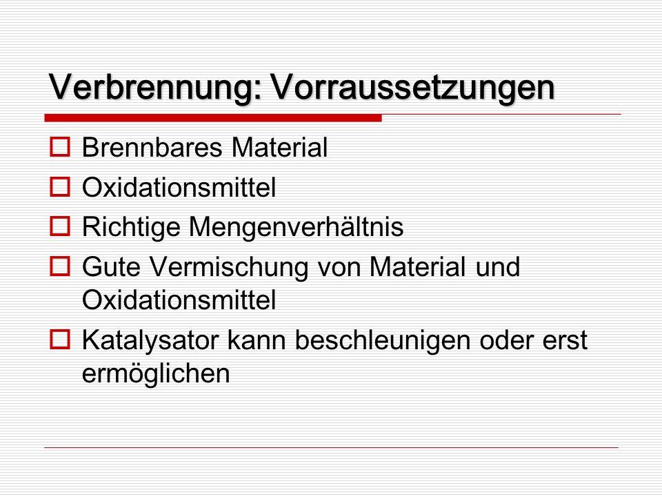 Verbrennung: Vorraussetzungen Brennbares Material Oxidationsmittel Richtige Mengenverhältnis Gute Vermischung von Material und Oxidationsmittel Kataly