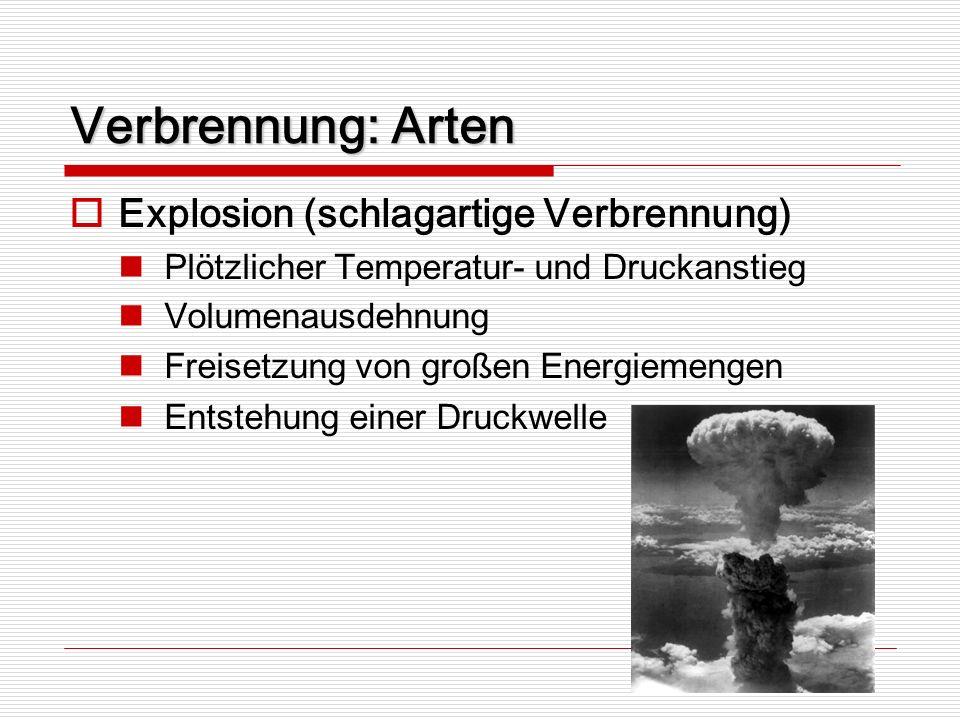 Verbrennung: Arten Explosion (schlagartige Verbrennung) Plötzlicher Temperatur- und Druckanstieg Volumenausdehnung Freisetzung von großen Energiemenge
