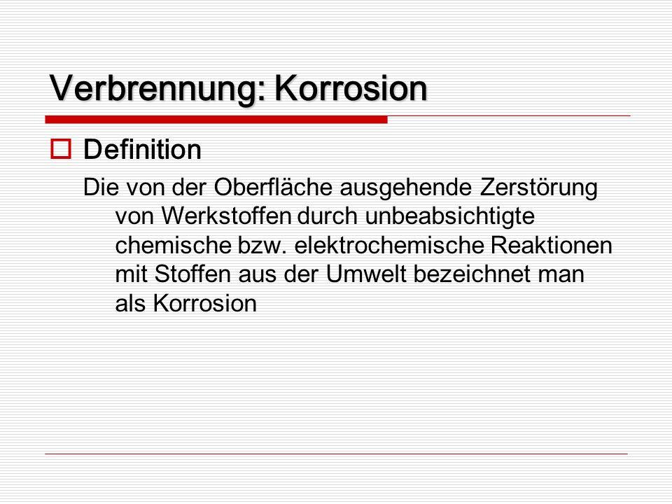 Verbrennung: Korrosion Definition Die von der Oberfläche ausgehende Zerstörung von Werkstoffen durch unbeabsichtigte chemische bzw. elektrochemische R