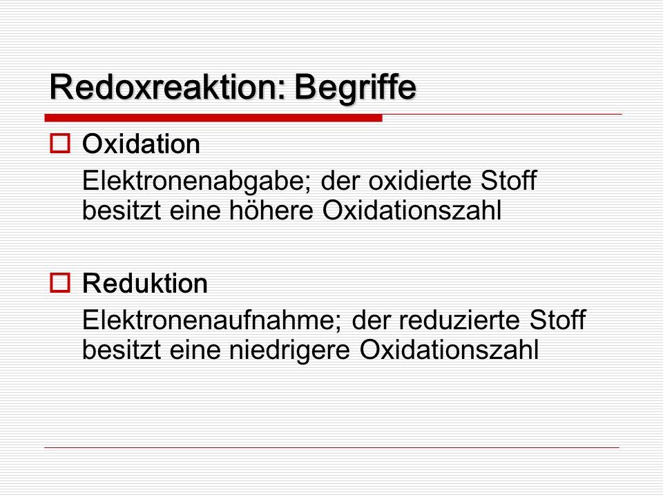 Redoxreaktion: Begriffe Oxidation Elektronenabgabe; der oxidierte Stoff besitzt eine höhere Oxidationszahl Reduktion Elektronenaufnahme; der reduziert