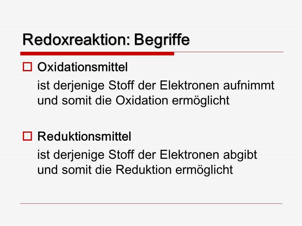 Redoxreaktion: Begriffe Oxidationsmittel ist derjenige Stoff der Elektronen aufnimmt und somit die Oxidation ermöglicht Reduktionsmittel ist derjenige