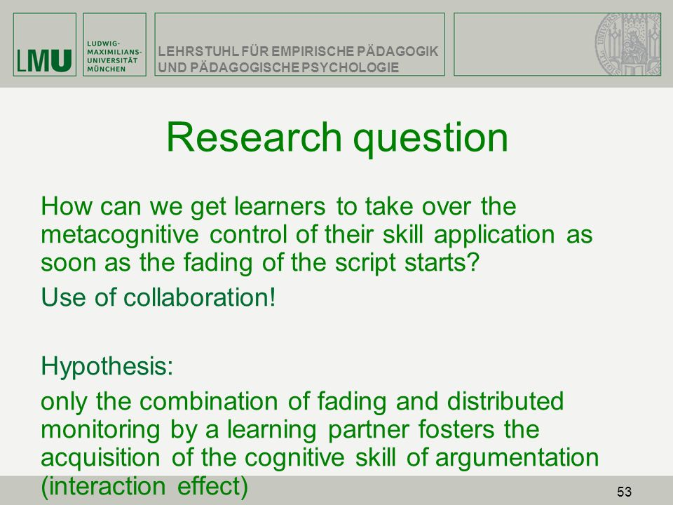 LEHRSTUHL FÜR EMPIRISCHE PÄDAGOGIK UND PÄDAGOGISCHE PSYCHOLOGIE 53 Research question How can we get learners to take over the metacognitive control of