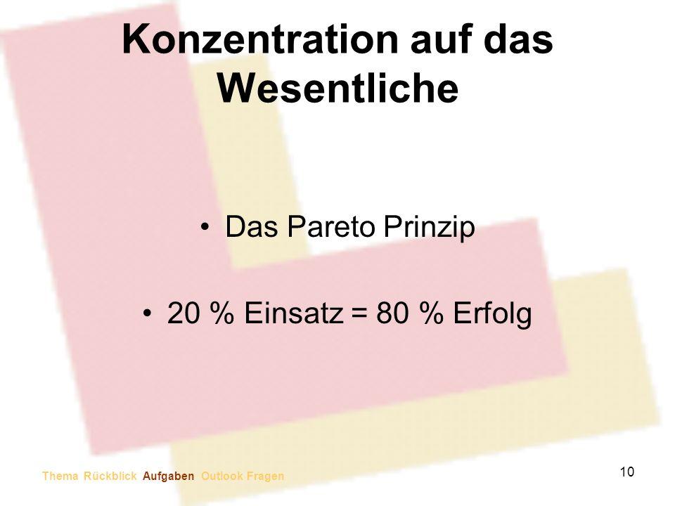 Konzentration auf das Wesentliche Das Pareto Prinzip 20 % Einsatz = 80 % Erfolg 10 Thema Rückblick Aufgaben Outlook Fragen