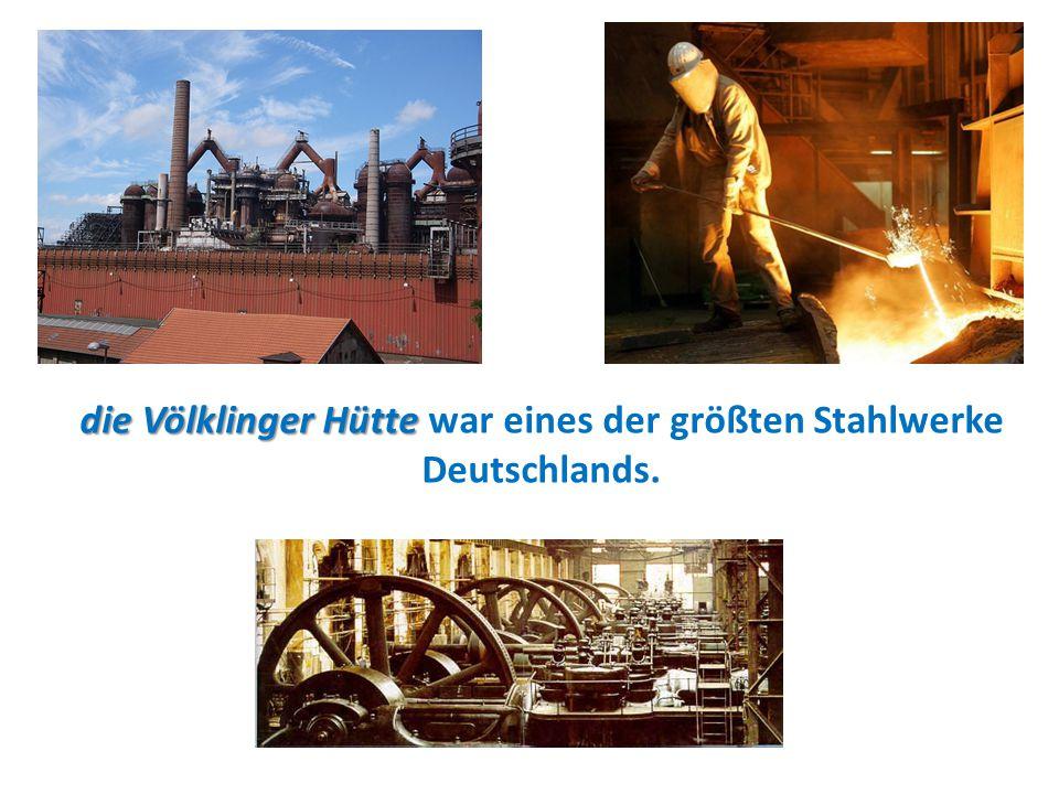 die Völklinger Hütte die Völklinger Hütte war eines der größten Stahlwerke Deutschlands.