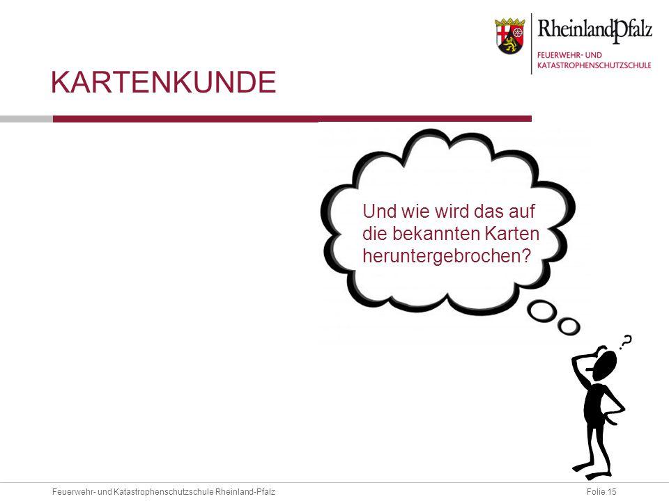 Folie 15Feuerwehr- und Katastrophenschutzschule Rheinland-Pfalz KARTENKUNDE Und wie wird das auf die bekannten Karten heruntergebrochen?