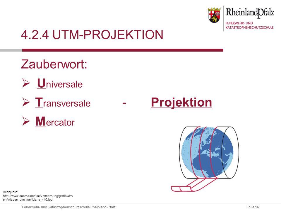 Folie 16Feuerwehr- und Katastrophenschutzschule Rheinland-Pfalz 4.2.4 UTM-PROJEKTION Zauberwort:  U niversale  T ransversale - Projektion  M ercato