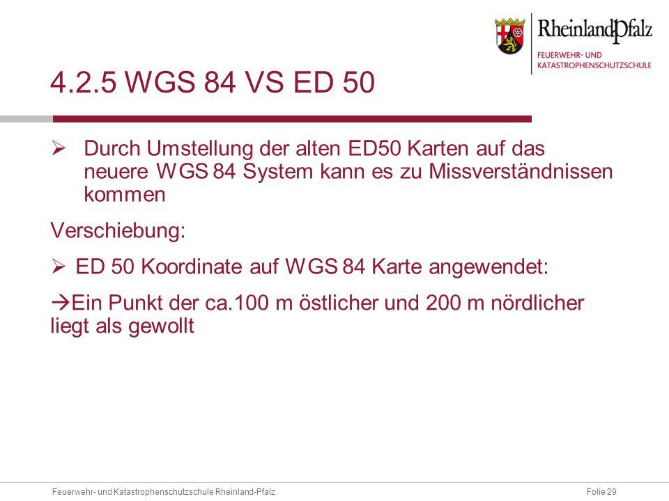 Folie 29Feuerwehr- und Katastrophenschutzschule Rheinland-Pfalz 4.2.5 WGS 84 VS ED 50  Durch Umstellung der alten ED50 Karten auf das neuere WGS 84 S