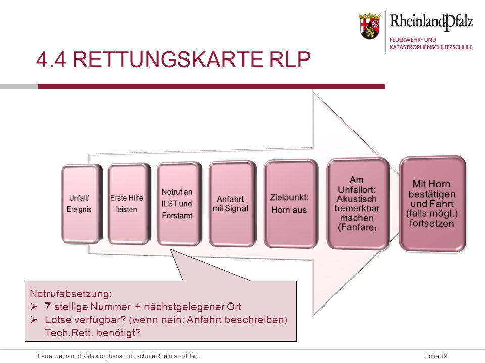 Folie 39Feuerwehr- und Katastrophenschutzschule Rheinland-Pfalz 4.4 RETTUNGSKARTE RLP Notrufabsetzung:  7 stellige Nummer + nächstgelegener Ort  Lot